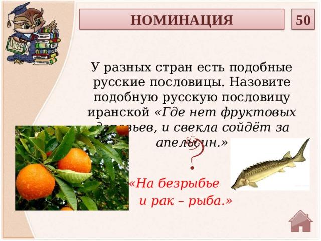 50 НОМИНАЦИЯ У разных стран есть подобные русские пословицы. Назовите подобную русскую пословицу иранской «Где нет фруктовых деревьев, и свекла сойдёт за апельсин.»  «На безрыбье  и рак – рыба.»