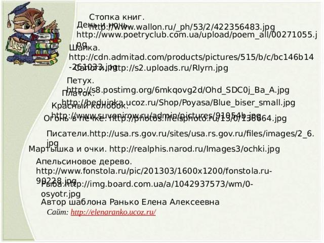 Стопка книг. http://www.wallon.ru/_ph/53/2/422356483.jpg День и ночь. http://www.poetryclub.com.ua/upload/poem_all/00271055.jpg Шапка. http://cdn.admitad.com/products/pictures/515/b/c/bc146b14-261033.jpg Сапоги. http://s2.uploads.ru/RIyrn.jpg Петух. http://s8.postimg.org/6mkqovg2d/Ohd_SDC0j_Ba_A.jpg Платок. http://beduinka.ucoz.ru/Shop/Poyasa/Blue_biser_small.jpg Красный колобок. http://www.suvenirow.ru/admin/pictures/91054b.jpg Огонь в печке. http://photos.lifeisphoto.ru/13/0/136664.jpg Писатели.http://usa.rs.gov.ru/sites/usa.rs.gov.ru/files/images/2_6.jpg Мартышка и очки. http://realphis.narod.ru/Images3/ochki.jpg Апельсиновое дерево. http://www.fonstola.ru/pic/201303/1600x1200/fonstola.ru-90228.jpg Рыба.http://img.board.com.ua/a/1042937573/wm/0-osyotr.jpg Автор шаблона Ранько Елена Алексеевна Сайт: http://elenaranko.ucoz.ru/