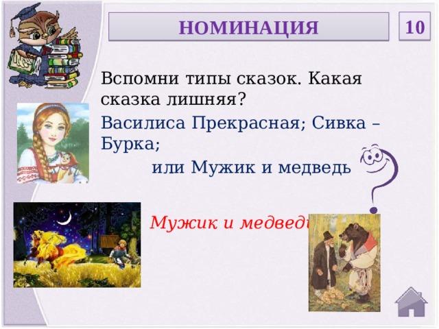 10 НОМИНАЦИЯ Вспомни типы сказок. Какая сказка лишняя? Василиса Прекрасная; Сивка –Бурка; или Мужик и медведь Мужик и медведь