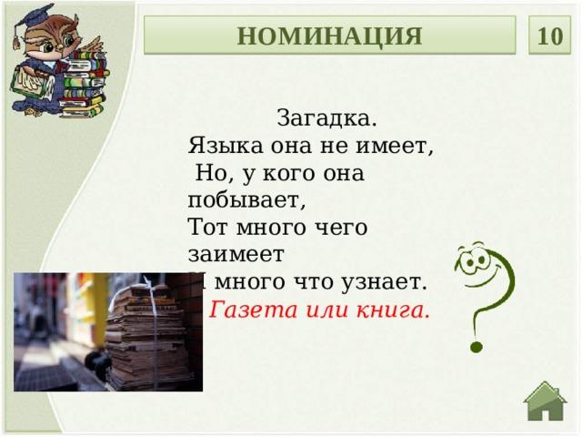 НОМИНАЦИЯ 10 Загадка. Языка она не имеет,  Но, у кого она побывает, Тот много чего заимеет И много что узнает.    Газета или книга.