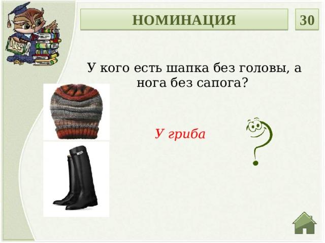 НОМИНАЦИЯ 30 У кого есть шапка без головы, а нога без сапога? У гриба