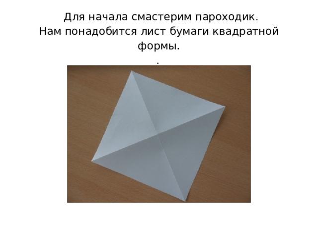 Для начала смастерим пароходик.  Нам понадобится лист бумаги квадратной формы.  .