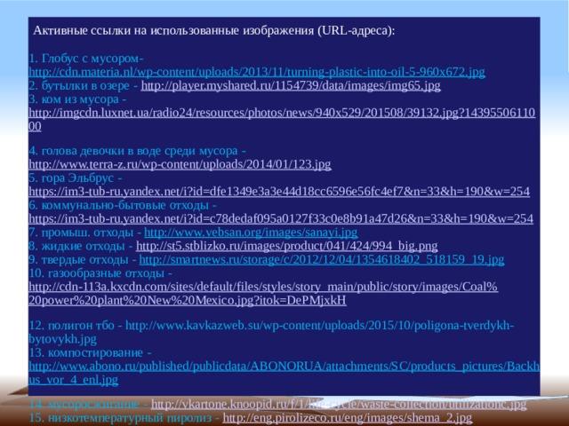Активные ссылки на использованные изображения (URL-адреса):   1. Глобус с мусором- http://cdn.materia.nl/wp-content/uploads/2013/11/turning-plastic-into-oil-5-960x672.jpg  2. бутылки в озере - http://player.myshared.ru/1154739/data/images/img65.jpg  3. ком из мусора - http://imgcdn.luxnet.ua/radio24/resources/photos/news/940x529/201508/39132.jpg?1439550611000  4. голова девочки в воде среди мусора - http://www.terra-z.ru/wp-content/uploads/2014/01/123.jpg  5. гора Эльбрус - https://im3-tub-ru.yandex.net/i?id=dfe1349e3a3e44d18cc6596e56fc4ef7&n=33&h=190&w=254  6. коммунально-бытовые отходы - https://im3-tub-ru.yandex.net/i?id=c78dedaf095a0127f33c0e8b91a47d26&n=33&h=190&w=254  7. промыш. отходы - http://www.vebsan.org/images/sanayi.jpg  8. жидкие отходы - http://st5.stblizko.ru/images/product/041/424/994_big.png  9. твердые отходы - http://smartnews.ru/storage/c/2012/12/04/1354618402_518159_19.jpg  10. газообразные отходы - http://cdn-113a.kxcdn.com/sites/default/files/styles/story_main/public/story/images/Coal%20power%20plant%20New%20Mexico.jpg?itok=DePMjxkH  12. полигон тбо - http://www.kavkazweb.su/wp-content/uploads/2015/10/poligona-tverdykh-bytovykh.jpg  13. компостирование - http://www.abono.ru/published/publicdata/ABONORUA/attachments/SC/products_pictures/Backhus_vor_4_enl.jpg  14. мусоросжигание - http://vkartone.knoopid.ru/f/1/life-cycle/waste-collection/utilizationc.jpg  15. низкотемпературный пиролиз - http://eng.pirolizeco.ru/eng/images/shema_2.jpg