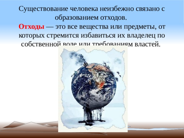 Существование человека неизбежно связано с образованием отходов.  Отходы — это все вещества или предметы, от которых стремится избавиться их владелец по собственной воле или требованиям властей.