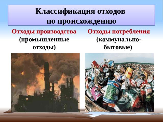 Классификация отходов  по происхождению   Отходы производства (промышленные отходы) Отходы потребления (коммунально-бытовые)