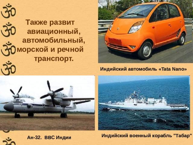 Также развит авиационный, автомобильный, морской и речной транспорт.   Индийский автомобиль «Tata Nano» Индийский военный корабль