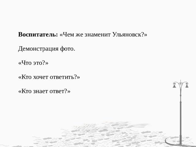 Воспитатель: «Чем же знаменит Ульяновск?»   Демонстрация фото.   «Что это?»   «Кто хочет ответить?»   «Кто знает ответ?»