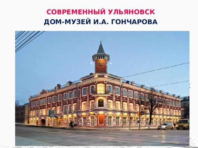 СОВРЕМЕННЫЙ УЛЬЯНОВСК ДОМ-МУЗЕЙ И.А. ГОНЧАРОВА