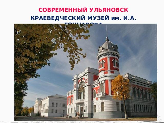 СОВРЕМЕННЫЙ УЛЬЯНОВСК КРАЕВЕДЧЕСКИЙ МУЗЕЙ им. И.А. ГОНЧАРОВА