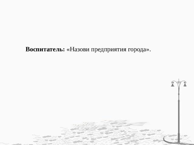 Воспитатель: «Назови предприятия города».
