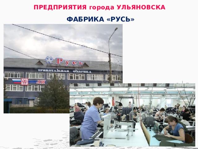 ПРЕДПРИЯТИЯ города УЛЬЯНОВСКА   ФАБРИКА «РУСЬ»