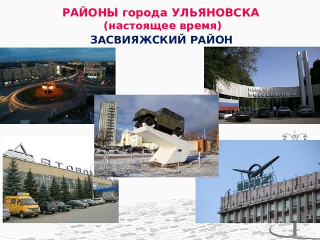 РАЙОНЫ города УЛЬЯНОВСКА  (настоящее время) ЗАСВИЯЖСКИЙ РАЙОН