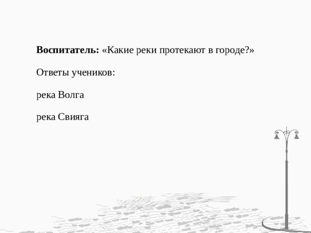 Воспитатель: «Какие реки протекают в городе?» Ответы учеников: река Волга река Свияга