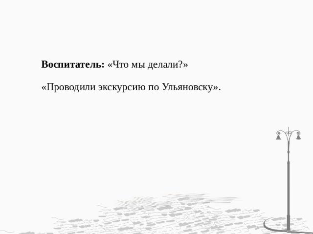 Воспитатель: «Что мы делали?» «Проводили экскурсию по Ульяновску».