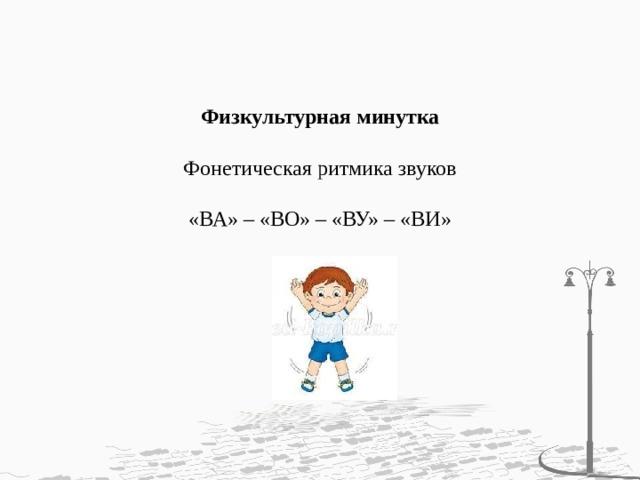 Физкультурная минутка   Фонетическая ритмика звуков   «ВА» – «ВО» – «ВУ» – «ВИ»