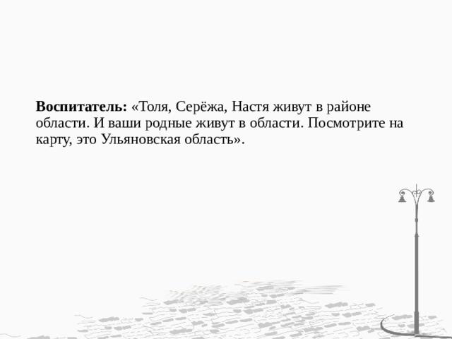 Воспитатель: «Толя, Серёжа, Настя живут в районе области. И ваши родные живут в области. Посмотрите на карту, это Ульяновская область».