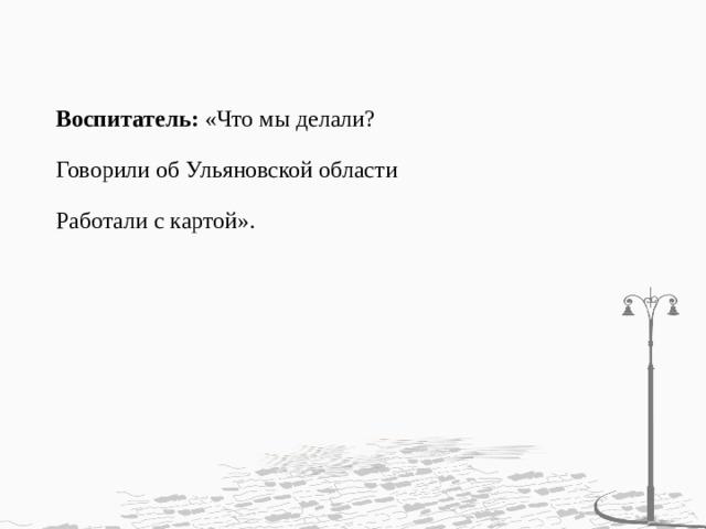 Воспитатель: «Что мы делали?   Говорили об Ульяновской области   Работали с картой».