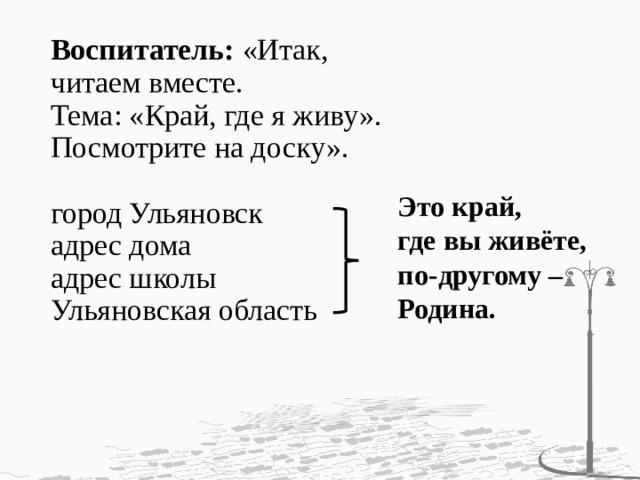 Воспитатель: «Итак,  читаем вместе.  Тема: «Край, где я живу».  Посмотрите на доску».   город Ульяновск  адрес дома  адрес школы  Ульяновская область    Это край, где вы живёте,  по-другому – Родина.