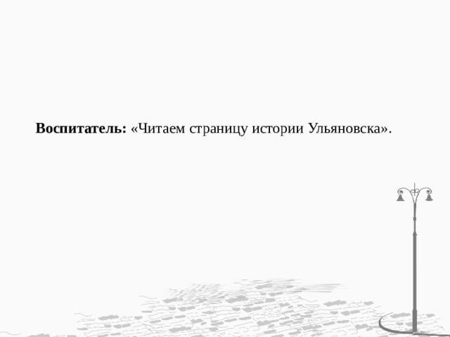 Воспитатель: «Читаем страницу истории Ульяновска».