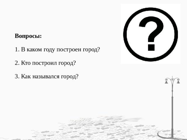 Вопросы:   1. В каком году построен город?   2. Кто построил город?   3. Как назывался город?