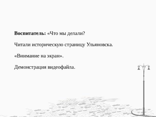 Воспитатель: «Что мы делали?   Читали историческую страницу Ульяновска.   «Внимание на экран».   Демонстрация видеофайла.