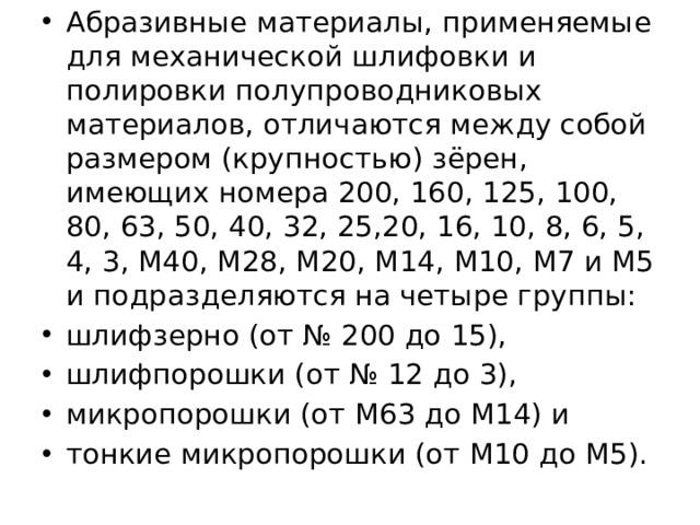 Абразивные материалы, применяемые для механической шлифовки и полировки полупроводниковых материалов, отличаются между собой размером (крупностью) зёрен, имеющих номера 200, 160, 125, 100, 80, 63, 50, 40, 32, 25,20, 16, 10, 8, 6, 5, 4, 3, М40, М28, М20, М14, М10, М7 и М5 и подразделяются на четыре группы: шлифзерно (от №200 до 15), шлифпорошки (от №12 до 3), микропорошки (от М63 до М14) и тонкие микропорошки (от М10 до М5).