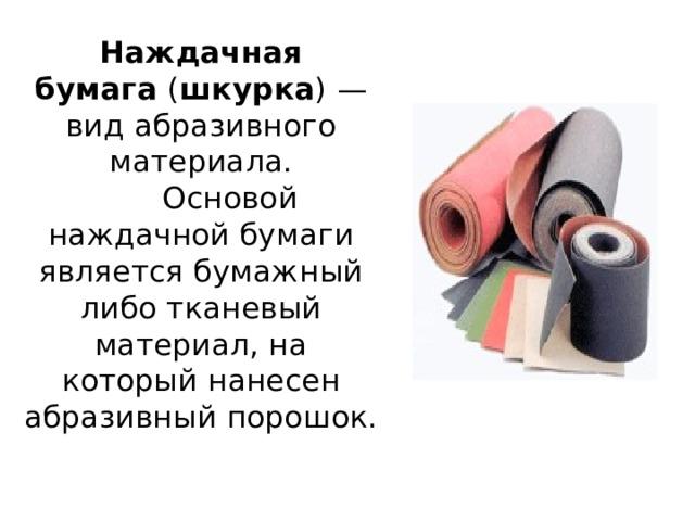 Наждачная бумага ( шкурка ) — вид абразивного материала.  Основой наждачной бумаги является бумажный либо тканевый материал, на который нанесен абразивный порошок.
