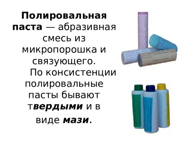 Полировальная паста — абразивная смесь из микропорошка и связующего.  По консистенции полировальные пасты бывают т вердыми и в виде мази .