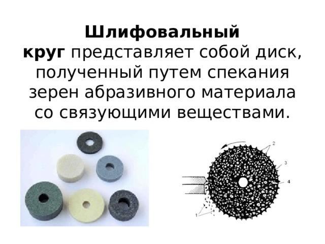 Шлифовальный круг представляет собой диск, полученный путем спекания зерен абразивного материала со связующими веществами.