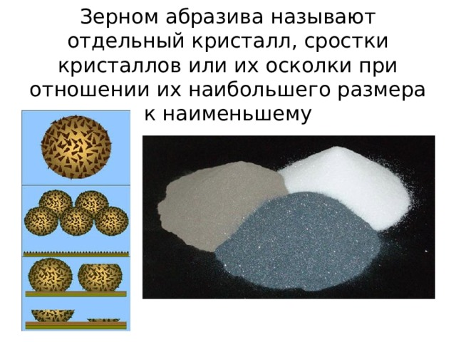 Зерном абразива называют отдельный кристалл, сростки кристаллов или их осколки при отношении их наибольшего размера к наименьшему
