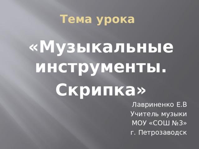 Тема урока «Музыкальные инструменты. Скрипка» Лавриненко Е.В Учитель музыки МОУ «СОШ №3» г. Петрозаводск