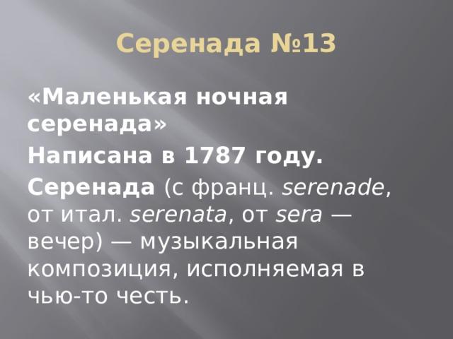 Серенада №13 «Маленькая ночная серенада» Написана в 1787 году. Серенада  (с франц. serenade , отитал. serenata , от sera — вечер)— музыкальная композиция, исполняемая в чью-то честь.