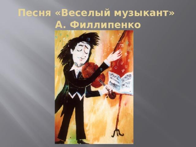 Песня «Веселый музыкант»  А. Филлипенко