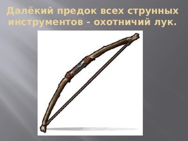 Далёкий предок всех струнных инструментов - охотничий лук.