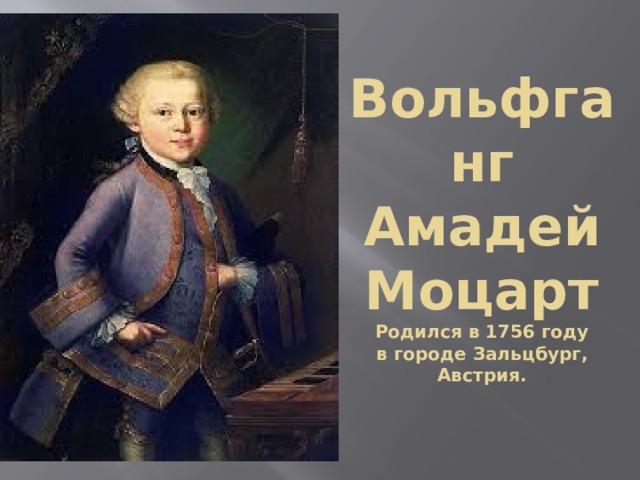 Вольфганг  Амадей Моцарт  Родился в 1756 году  в городе Зальцбург, Австрия.