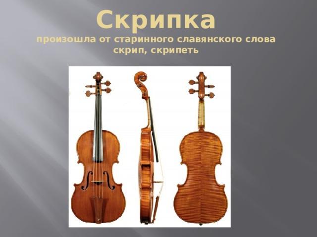 Скрипка  произошла от старинного славянского слова скрип, скрипеть