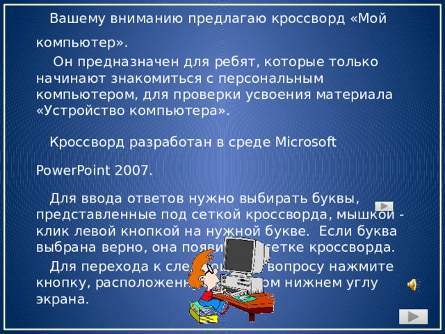 Вашему вниманию предлагаю кроссворд «Мой компьютер».  Он предназначен для ребят, которые только начинают знакомиться с персональным компьютером, для проверки усвоения материала «Устройство компьютера». Кроссворд разработан в среде Microsoft PowerPoint 2007. Для ввода ответов нужно выбирать буквы, представленные под сеткой кроссворда, мышкой - клик левой кнопкой на нужной букве. Если буква выбрана верно, она появится в сетке кроссворда. Для перехода к следующему вопросу нажмите кнопку, расположенную в правом нижнем углу экрана.