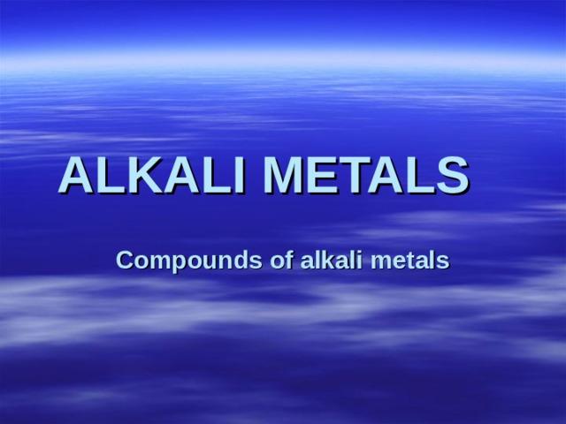 ALKALI METALS  Compounds of alkali metals