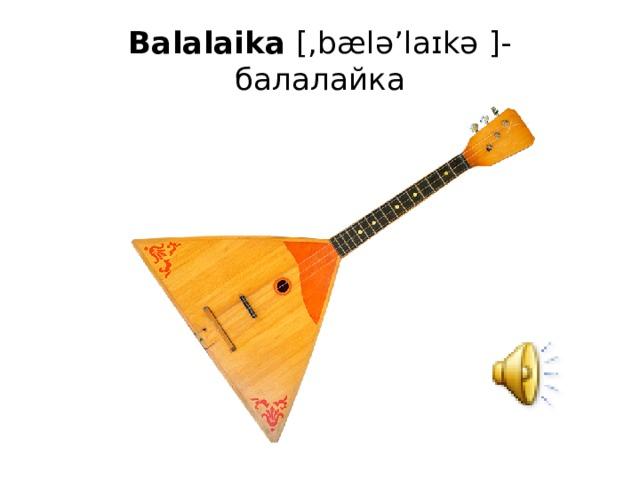 Balalaika [,bælə'laɪkə ]- балалайка