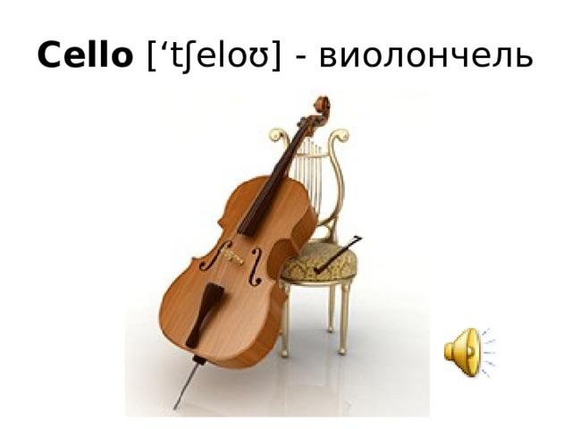 Cello ['tʃeloʊ] - виолончель
