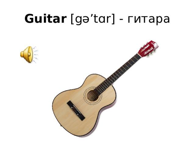Guitar [gə'tɑr] - гитара