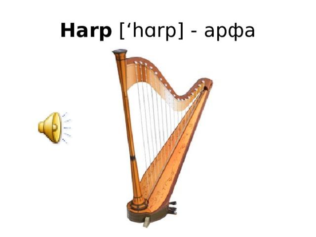 Harp ['hɑrp] - арфа
