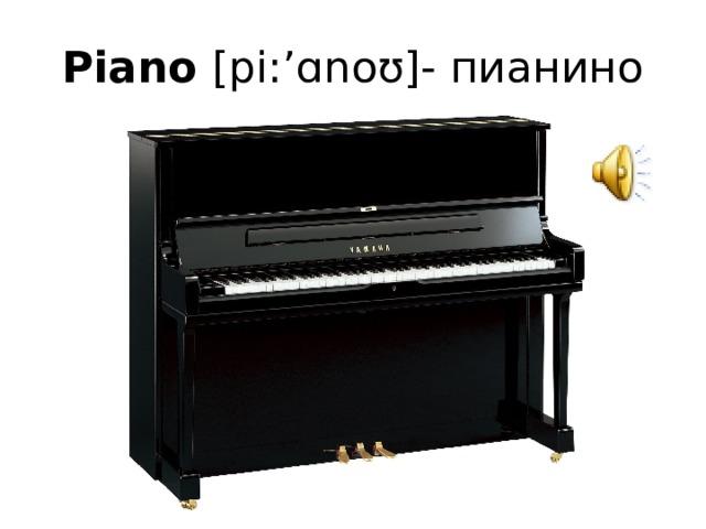 Piano [pi:'ɑnoʊ]- пианино