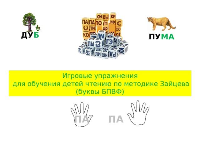 ДУ Б  ПУ МА Игровые упражнения  для обучения детей чтению по методике Зайцева (буквы БПВФ) ПА ПА