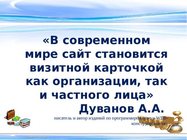 «В современном мире сайт становится визитной карточкой как организации, так и частного лица» Дуванов А.А.  писатель и автор изданий по программированию и WEB-конструированию