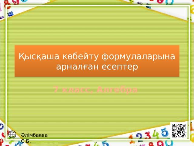 Қысқаша көбейту формулаларына арналған есептер 7 класс, Алгебра  Әлімбаева С.Б.