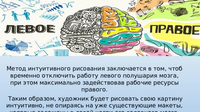 Метод интуитивного рисования заключается в том, чтоб временно отключить работу левого полушария мозга, при этом максимально задействовав рабочие ресурсы правого.  Таким образом, художник будет рисовать свою картину интуитивно, не опираясь на уже существующие макеты, которые заложены в левой части его головного мозга.