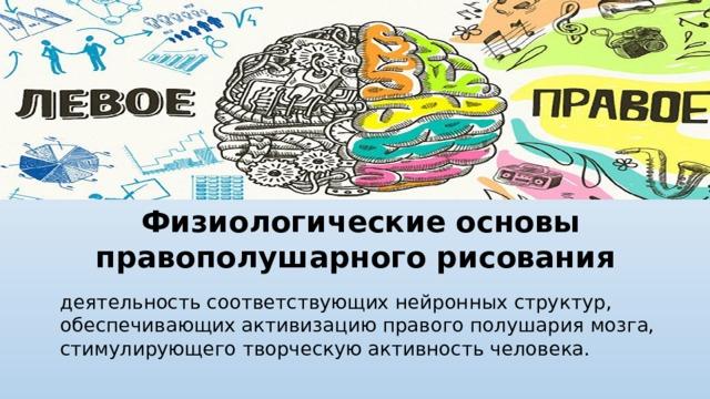 Физиологические основы правополушарного рисования деятельность соответствующих нейронных структур, обеспечивающих активизацию правого полушария мозга, стимулирующего творческую активность человека.