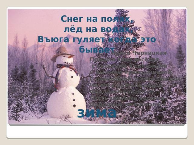 Снег на полях,  лёд на водах, Въюга гуляет когда это бывает Ирина Черницкая Пришла зима весёлая  с коньками и салазками С лыжнёю припорошеной, С волшебной старой сказкою На елке разукрашеной Фонарики качаются Пусть зимушка веселая Подольше не кончается   зима