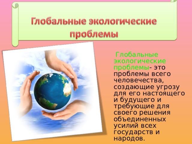 Глобальные экологические проблемы - это проблемы всего человечества, создающие угрозу для его настоящего и будущего и требующие для своего решения объединенных усилий всех государств и народов.